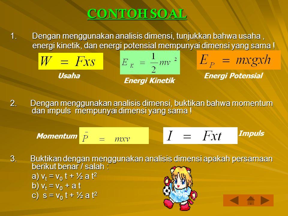 CONTOH SOAL 1. Dengan menggunakan analisis dimensi, tunjukkan bahwa usaha , energi kinetik, dan energi potensial mempunyai dimensi yang sama !