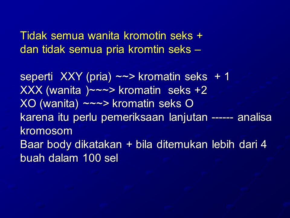 Tidak semua wanita kromotin seks + dan tidak semua pria kromtin seks – seperti XXY (pria) ~~> kromatin seks + 1 XXX (wanita )~~~> kromatin seks +2 XO (wanita) ~~~> kromatin seks O karena itu perlu pemeriksaan lanjutan ------ analisa kromosom Baar body dikatakan + bila ditemukan lebih dari 4 buah dalam 100 sel