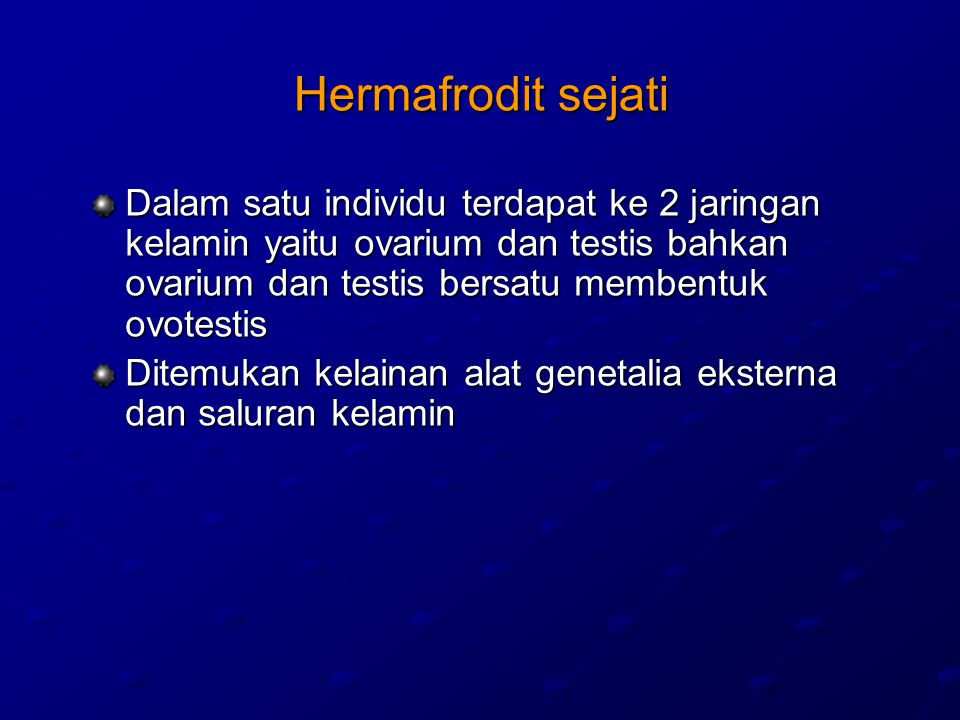Hermafrodit sejati Dalam satu individu terdapat ke 2 jaringan kelamin yaitu ovarium dan testis bahkan ovarium dan testis bersatu membentuk ovotestis.