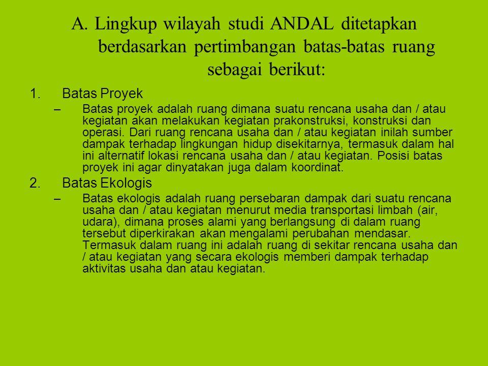 A. Lingkup wilayah studi ANDAL ditetapkan berdasarkan pertimbangan batas-batas ruang sebagai berikut: