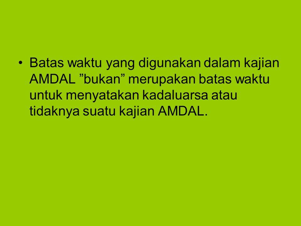 Batas waktu yang digunakan dalam kajian AMDAL bukan merupakan batas waktu untuk menyatakan kadaluarsa atau tidaknya suatu kajian AMDAL.