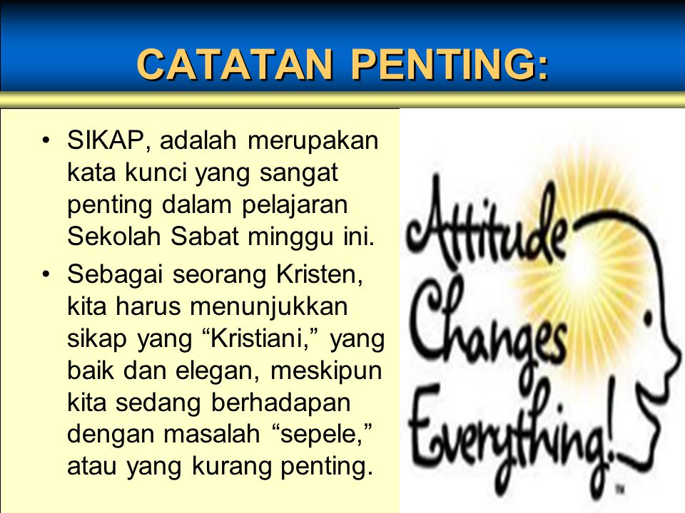 CATATAN PENTING: SIKAP, adalah merupakan kata kunci yang sangat penting dalam pelajaran Sekolah Sabat minggu ini.