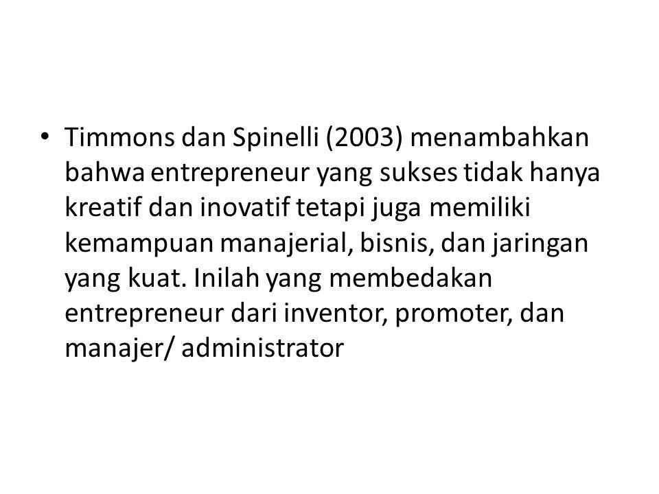 Timmons dan Spinelli (2003) menambahkan bahwa entrepreneur yang sukses tidak hanya kreatif dan inovatif tetapi juga memiliki kemampuan manajerial, bisnis, dan jaringan yang kuat.