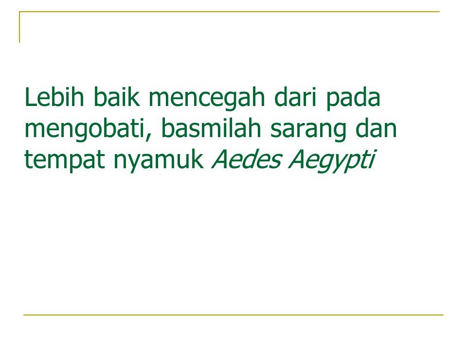 Lebih baik mencegah dari pada mengobati, basmilah sarang dan tempat nyamuk Aedes Aegypti