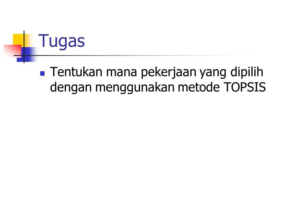 Tugas Tentukan mana pekerjaan yang dipilih dengan menggunakan metode TOPSIS