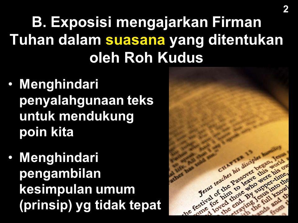 2 B. Exposisi mengajarkan Firman Tuhan dalam suasana yang ditentukan oleh Roh Kudus. Menghindari penyalahgunaan teks untuk mendukung poin kita.