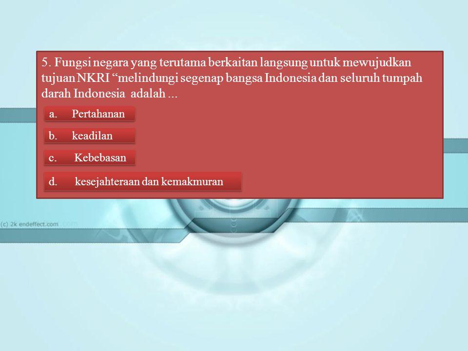 5. Fungsi negara yang terutama berkaitan langsung untuk mewujudkan tujuan NKRI melindungi segenap bangsa Indonesia dan seluruh tumpah darah Indonesia adalah ...