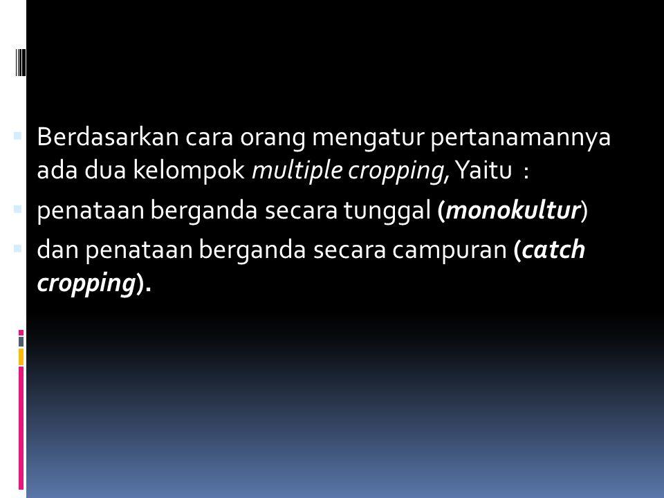 Berdasarkan cara orang mengatur pertanamannya ada dua kelompok multiple cropping, Yaitu :