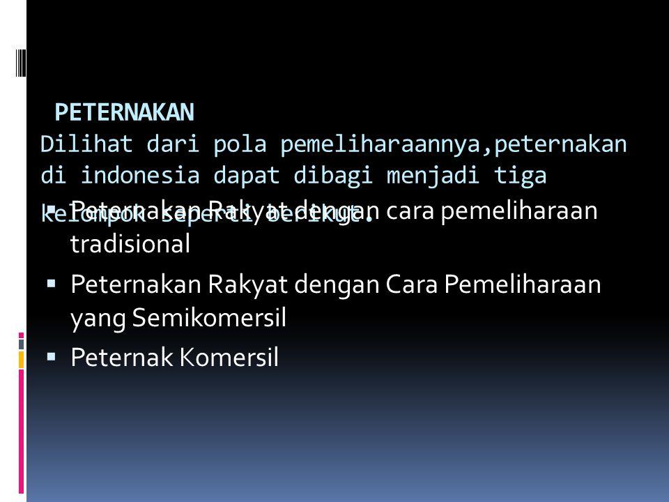 PETERNAKAN Dilihat dari pola pemeliharaannya,peternakan di indonesia dapat dibagi menjadi tiga kelompok seperti berikut.