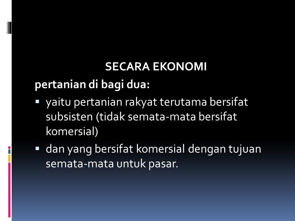 SECARA EKONOMI pertanian di bagi dua: yaitu pertanian rakyat terutama bersifat subsisten (tidak semata-mata bersifat komersial)