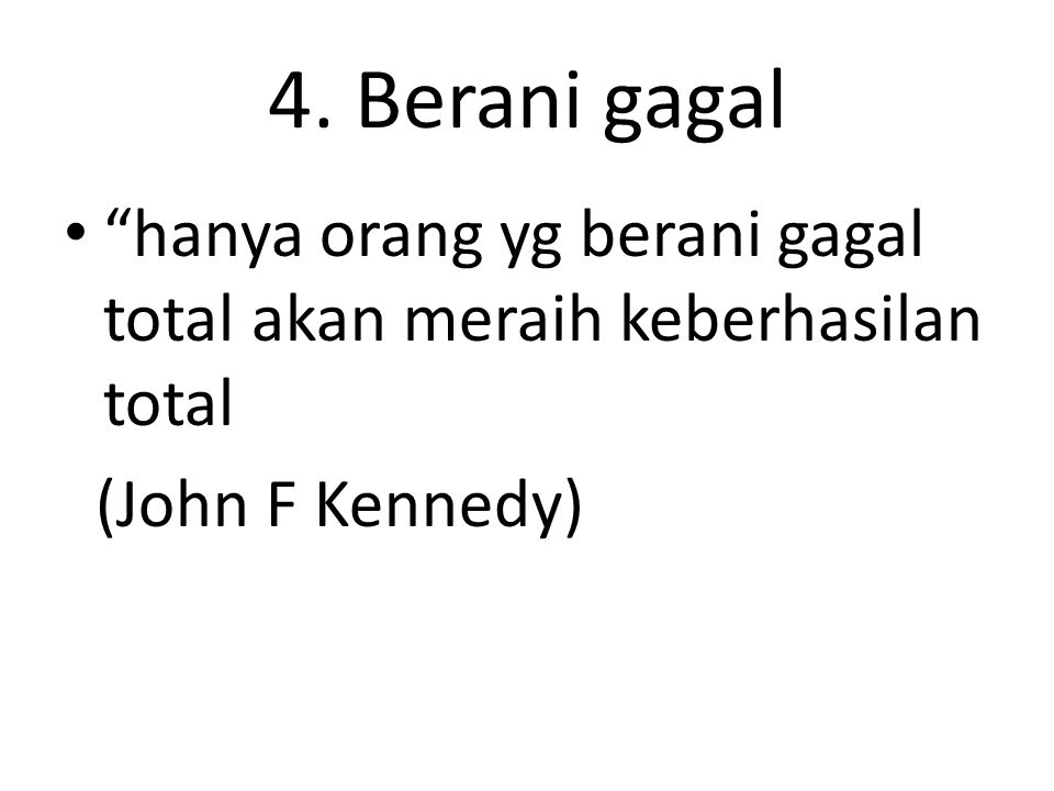 4. Berani gagal hanya orang yg berani gagal total akan meraih keberhasilan total (John F Kennedy)
