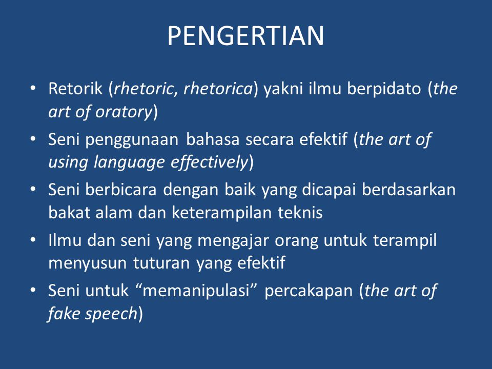 PENGERTIAN Retorik (rhetoric, rhetorica) yakni ilmu berpidato (the art of oratory)