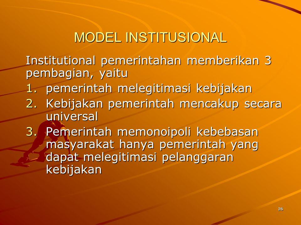 MODEL INSTITUSIONAL Institutional pemerintahan memberikan 3 pembagian, yaitu. pemerintah melegitimasi kebijakan.