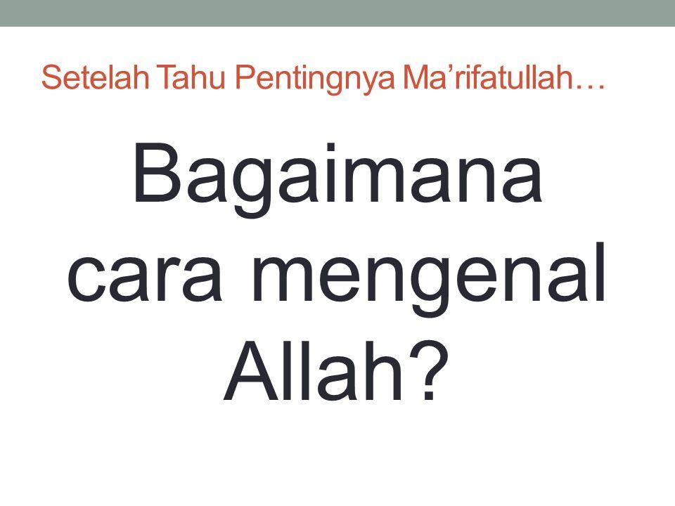 Setelah Tahu Pentingnya Ma'rifatullah…
