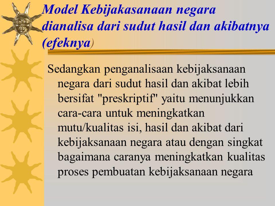 Model Kebijakasanaan negara dianalisa dari sudut hasil dan akibatnya (efeknya)