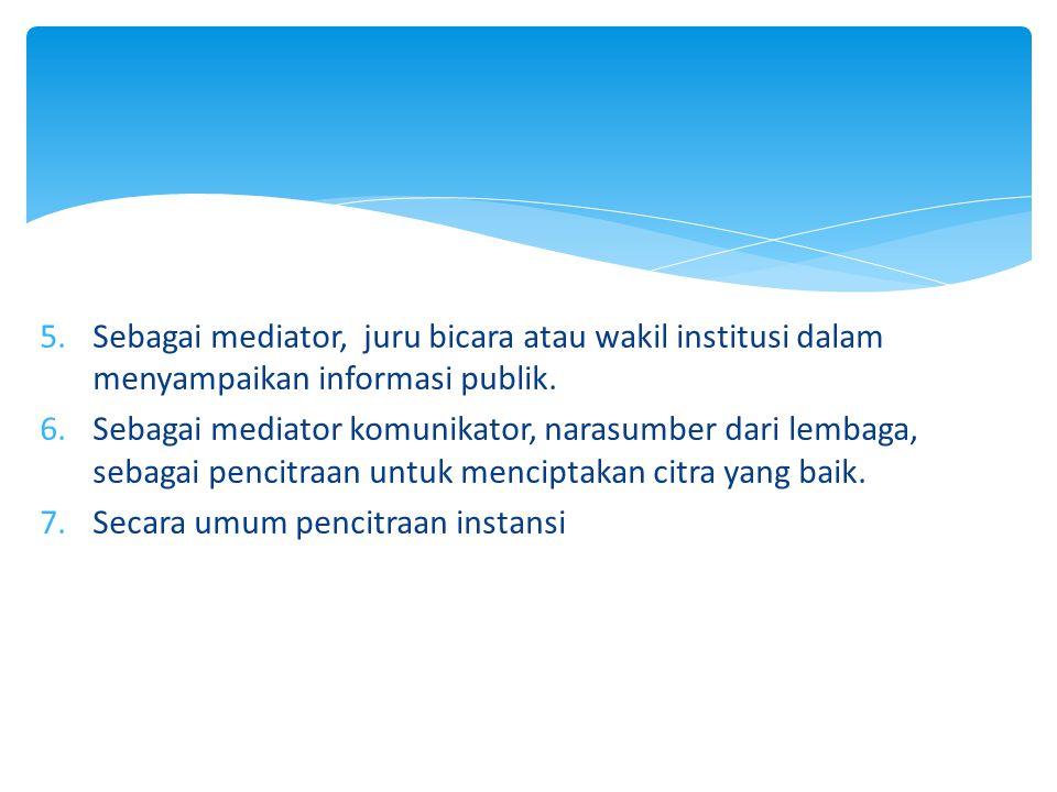 Sebagai mediator, juru bicara atau wakil institusi dalam menyampaikan informasi publik.