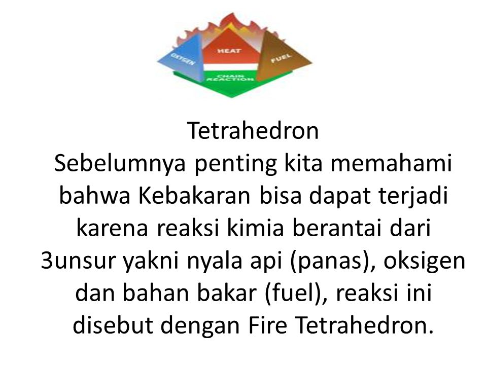 Tetrahedron Sebelumnya penting kita memahami bahwa Kebakaran bisa dapat terjadi karena reaksi kimia berantai dari 3unsur yakni nyala api (panas), oksigen dan bahan bakar (fuel), reaksi ini disebut dengan Fire Tetrahedron.