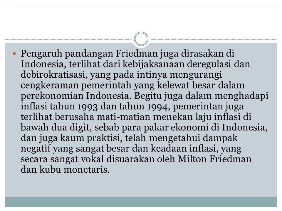 Pengaruh pandangan Friedman juga dirasakan di Indonesia, terlihat dari kebijaksanaan deregulasi dan debirokratisasi, yang pada intinya mengurangi cengkeraman pemerintah yang kelewat besar dalam perekonomian Indonesia.