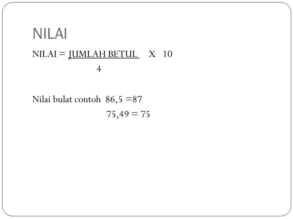 NILAI NILAI = JUMLAH BETUL X 10 4 Nilai bulat contoh 86,5 =87 75,49 = 75