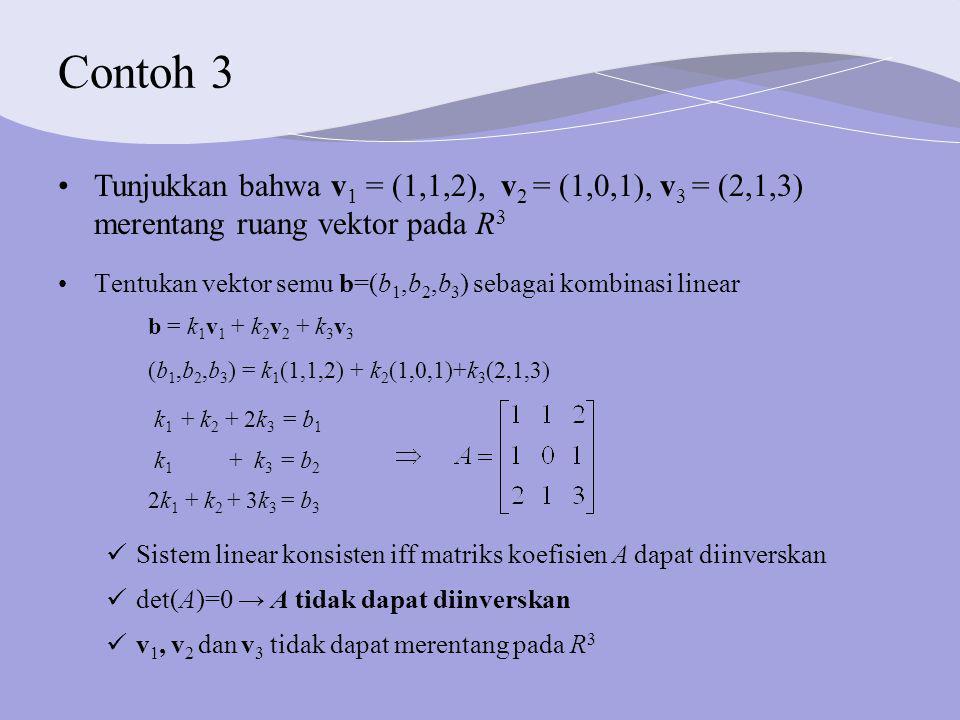 Contoh 3 Tunjukkan bahwa v1 = (1,1,2), v2 = (1,0,1), v3 = (2,1,3) merentang ruang vektor pada R3.