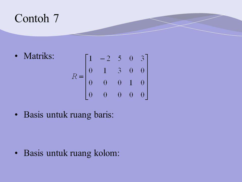 Contoh 7 Matriks: Basis untuk ruang baris: Basis untuk ruang kolom: