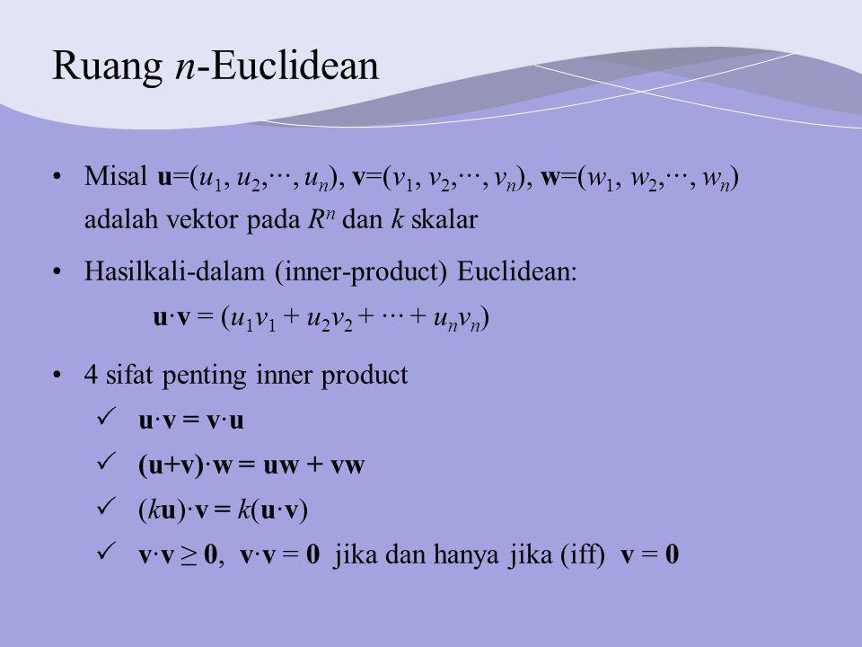 Ruang n-Euclidean Misal u=(u1, u2,···, un), v=(v1, v2,···, vn), w=(w1, w2,···, wn) adalah vektor pada Rn dan k skalar.
