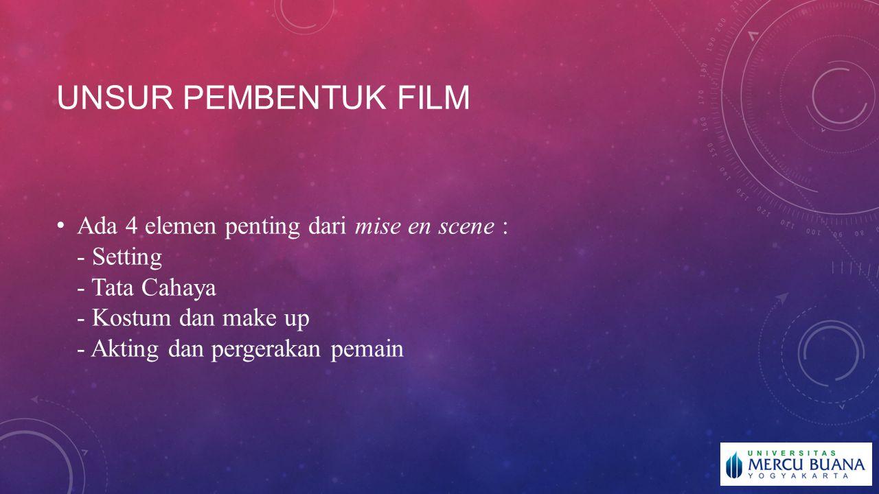 Unsur pembentuk film Ada 4 elemen penting dari mise en scene : - Setting - Tata Cahaya - Kostum dan make up - Akting dan pergerakan pemain.