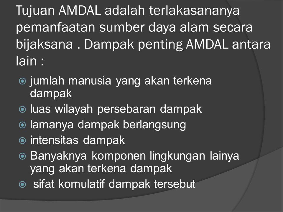 Tujuan AMDAL adalah terlakasananya pemanfaatan sumber daya alam secara bijaksana . Dampak penting AMDAL antara lain :