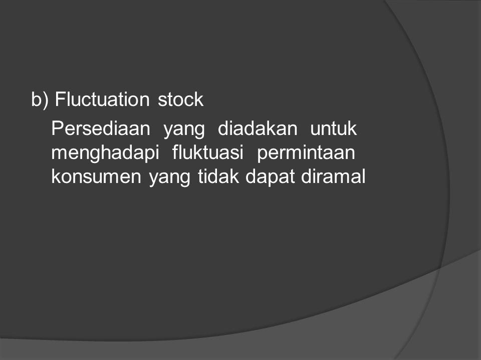 b) Fluctuation stock Persediaan yang diadakan untuk menghadapi fluktuasi permintaan konsumen yang tidak dapat diramal.