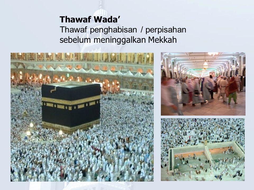 Thawaf Wada' Thawaf penghabisan / perpisahan sebelum meninggalkan Mekkah