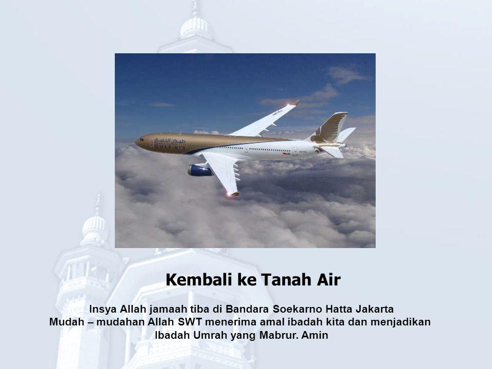 Kembali ke Tanah Air Insya Allah jamaah tiba di Bandara Soekarno Hatta Jakarta. Mudah – mudahan Allah SWT menerima amal ibadah kita dan menjadikan.