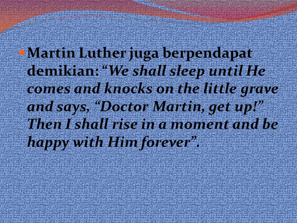 Martin Luther juga berpendapat demikian: We shall sleep until He comes and knocks on the little grave and says, Doctor Martin, get up! Then I shall rise in a moment and be happy with Him forever .