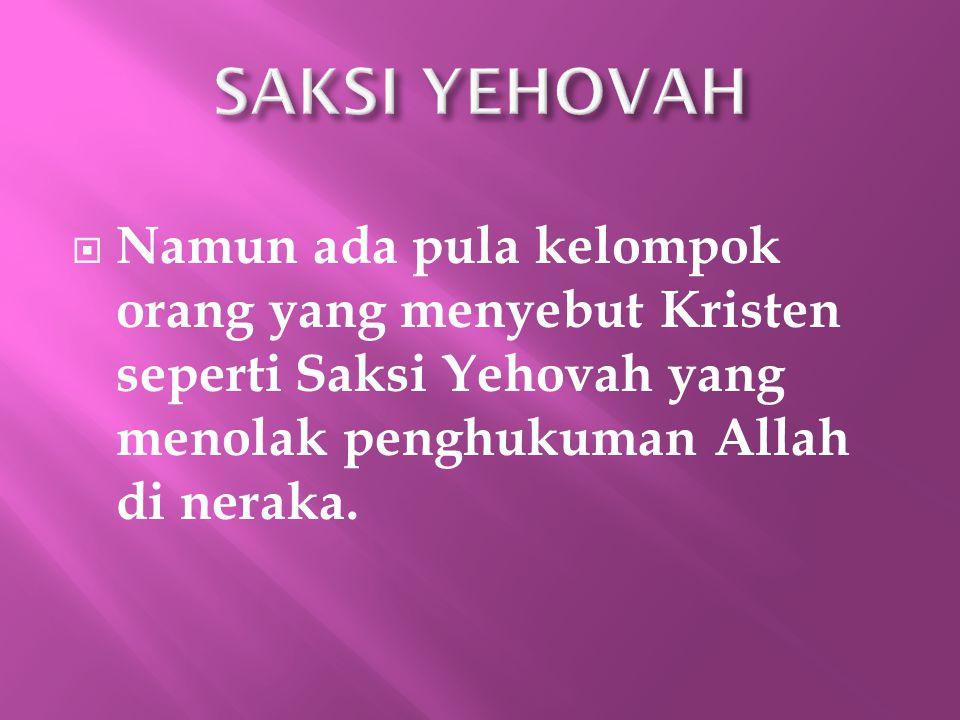 SAKSI YEHOVAH Namun ada pula kelompok orang yang menyebut Kristen seperti Saksi Yehovah yang menolak penghukuman Allah di neraka.
