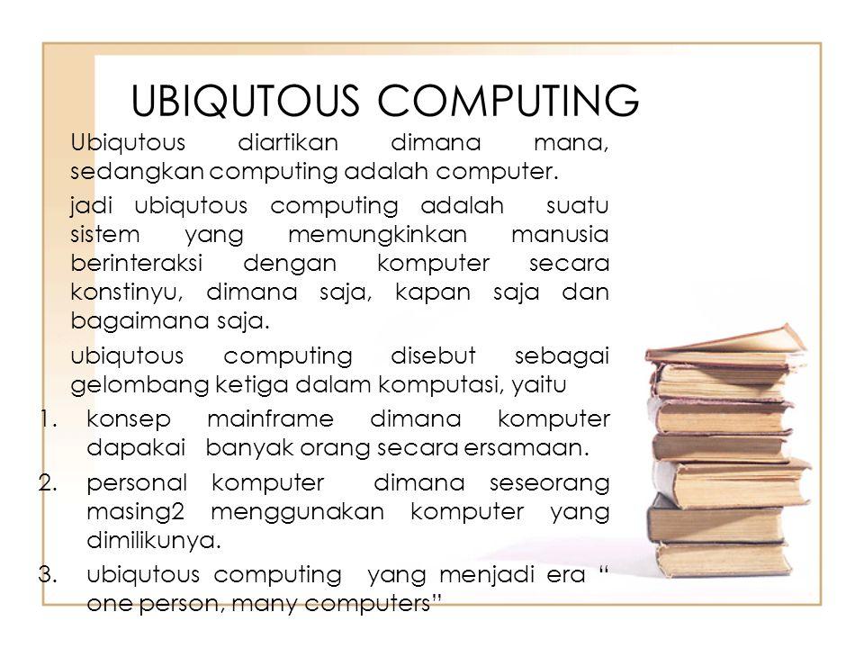 UBIQUTOUS COMPUTING Ubiqutous diartikan dimana mana, sedangkan computing adalah computer.