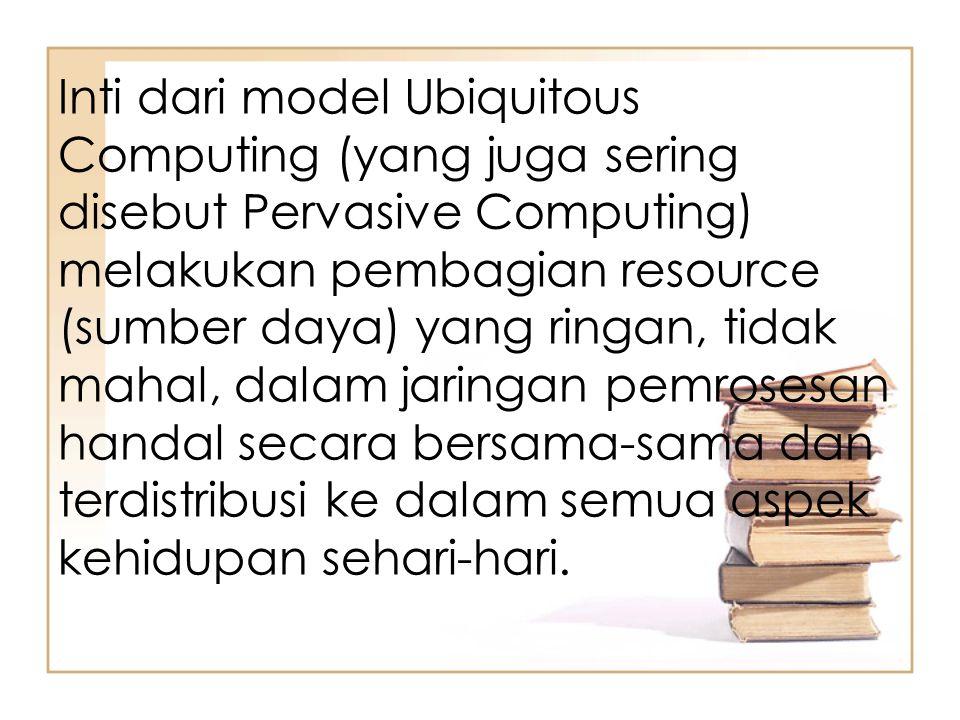 Inti dari model Ubiquitous Computing (yang juga sering disebut Pervasive Computing) melakukan pembagian resource (sumber daya) yang ringan, tidak mahal, dalam jaringan pemrosesan handal secara bersama-sama dan terdistribusi ke dalam semua aspek kehidupan sehari-hari.