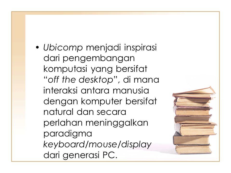 Ubicomp menjadi inspirasi dari pengembangan komputasi yang bersifat off the desktop , di mana interaksi antara manusia dengan komputer bersifat natural dan secara perlahan meninggalkan paradigma keyboard/mouse/display dari generasi PC.