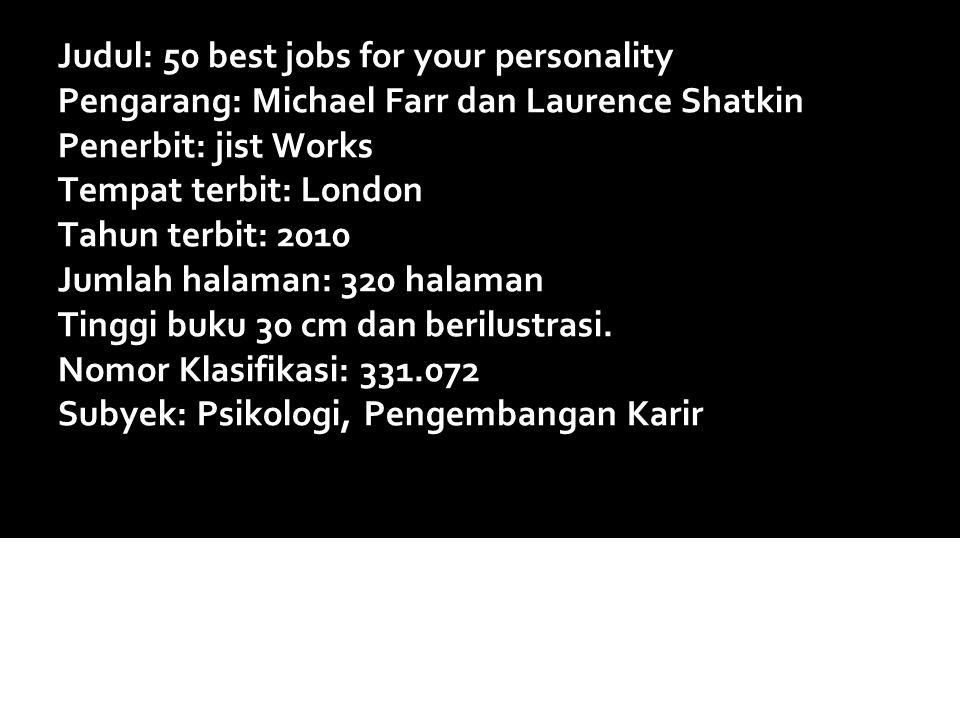 Judul: 50 best jobs for your personality Pengarang: Michael Farr dan Laurence Shatkin Penerbit: jist Works Tempat terbit: London Tahun terbit: 2010 Jumlah halaman: 320 halaman Tinggi buku 30 cm dan berilustrasi.