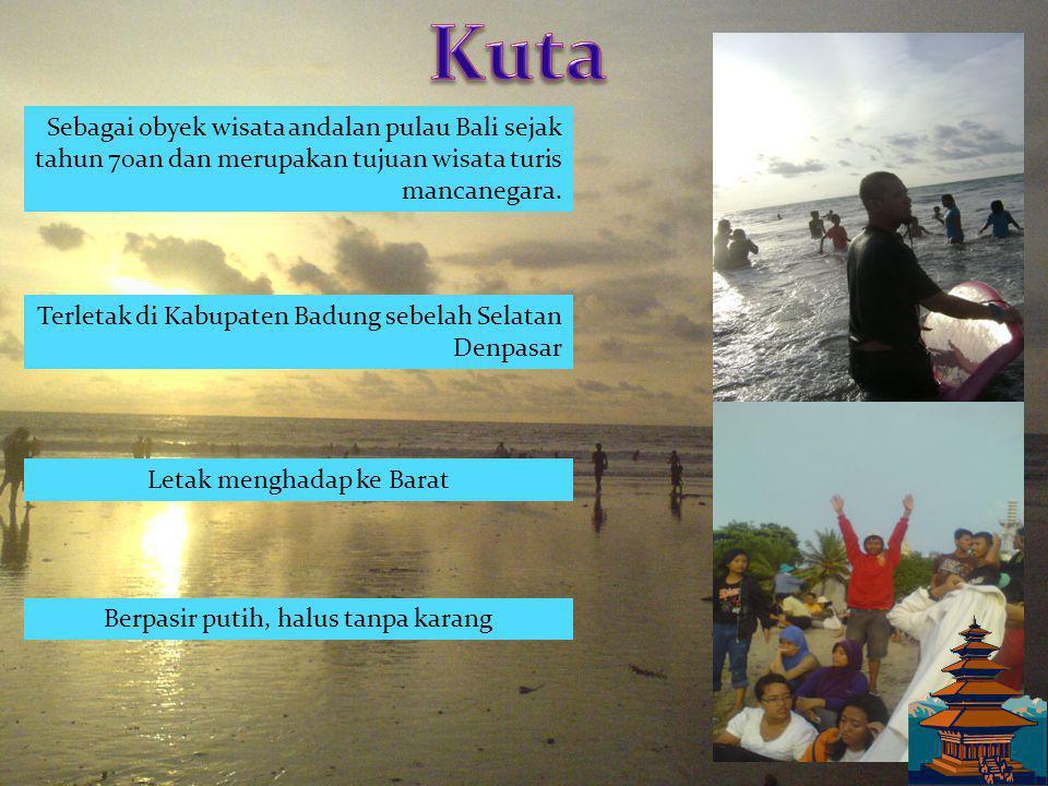 Kuta Sebagai obyek wisata andalan pulau Bali sejak tahun 70an dan merupakan tujuan wisata turis mancanegara.
