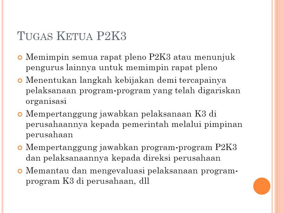 Tugas Ketua P2K3 Memimpin semua rapat pleno P2K3 atau menunjuk pengurus lainnya untuk memimpin rapat pleno.