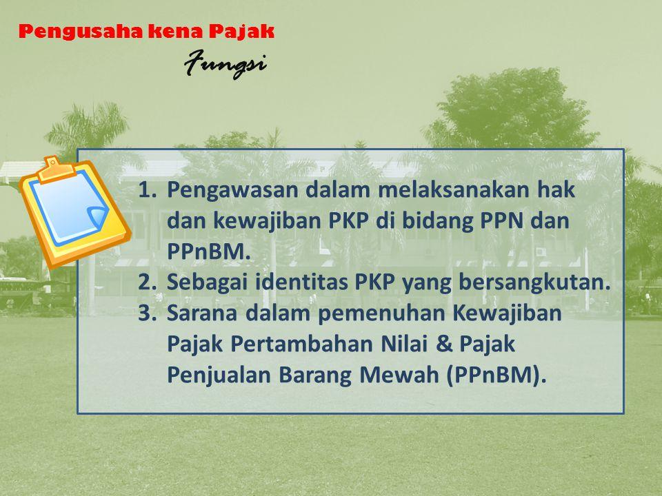 Fungsi PKP Pengusaha kena Pajak. Fungsi. Pengawasan dalam melaksanakan hak dan kewajiban PKP di bidang PPN dan PPnBM.