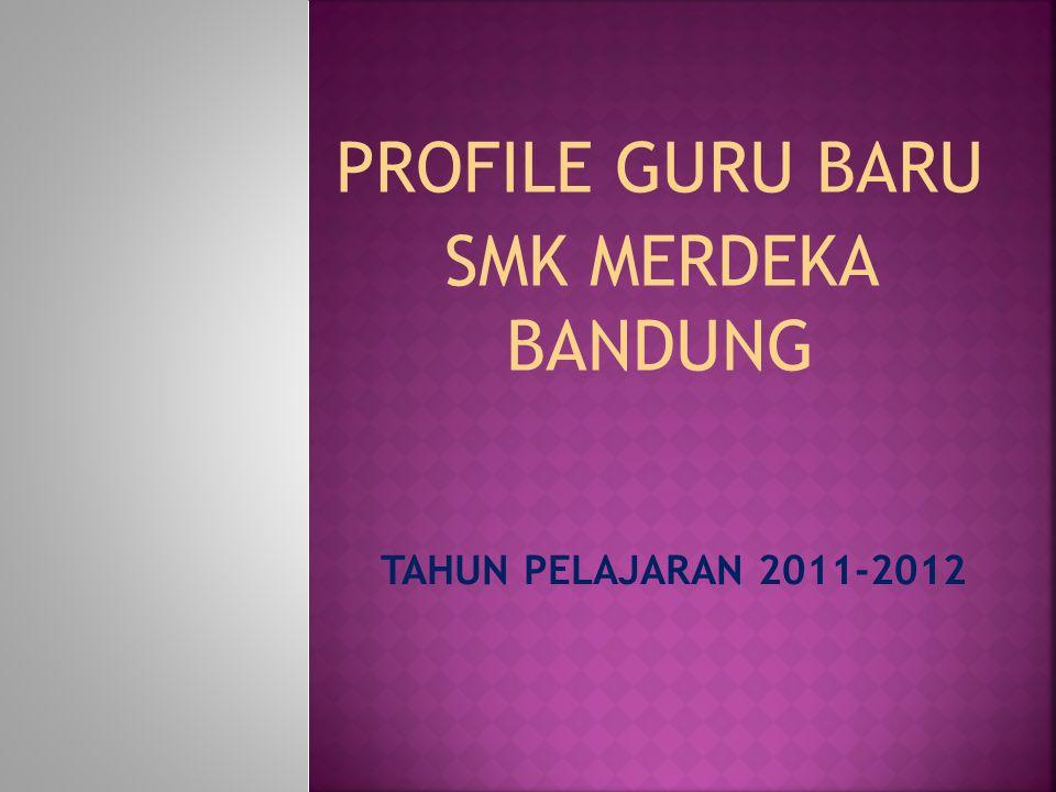 PROFILE GURU BARU SMK MERDEKA BANDUNG TAHUN PELAJARAN 2011-2012