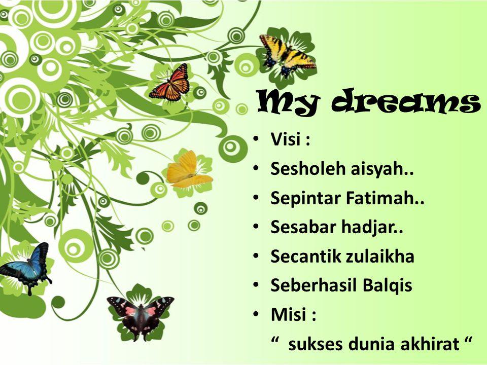 My dreams Visi : Sesholeh aisyah.. Sepintar Fatimah.. Sesabar hadjar..