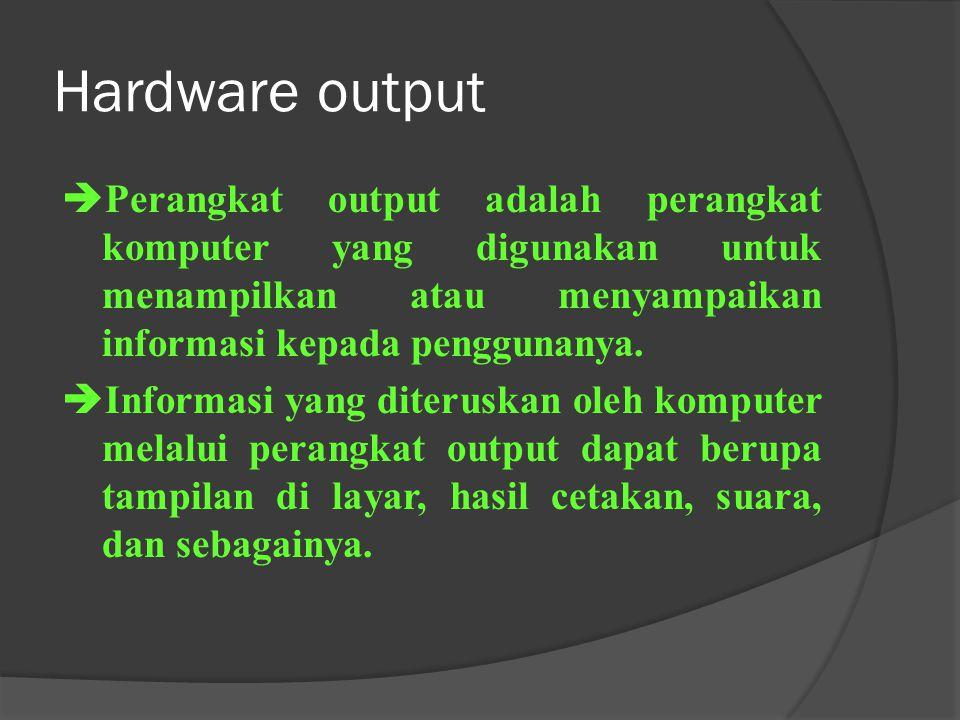 Hardware output Perangkat output adalah perangkat komputer yang digunakan untuk menampilkan atau menyampaikan informasi kepada penggunanya.