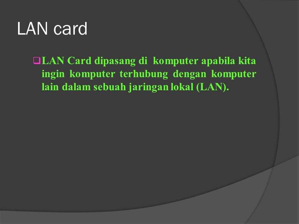 LAN card LAN Card dipasang di komputer apabila kita ingin komputer terhubung dengan komputer lain dalam sebuah jaringan lokal (LAN).