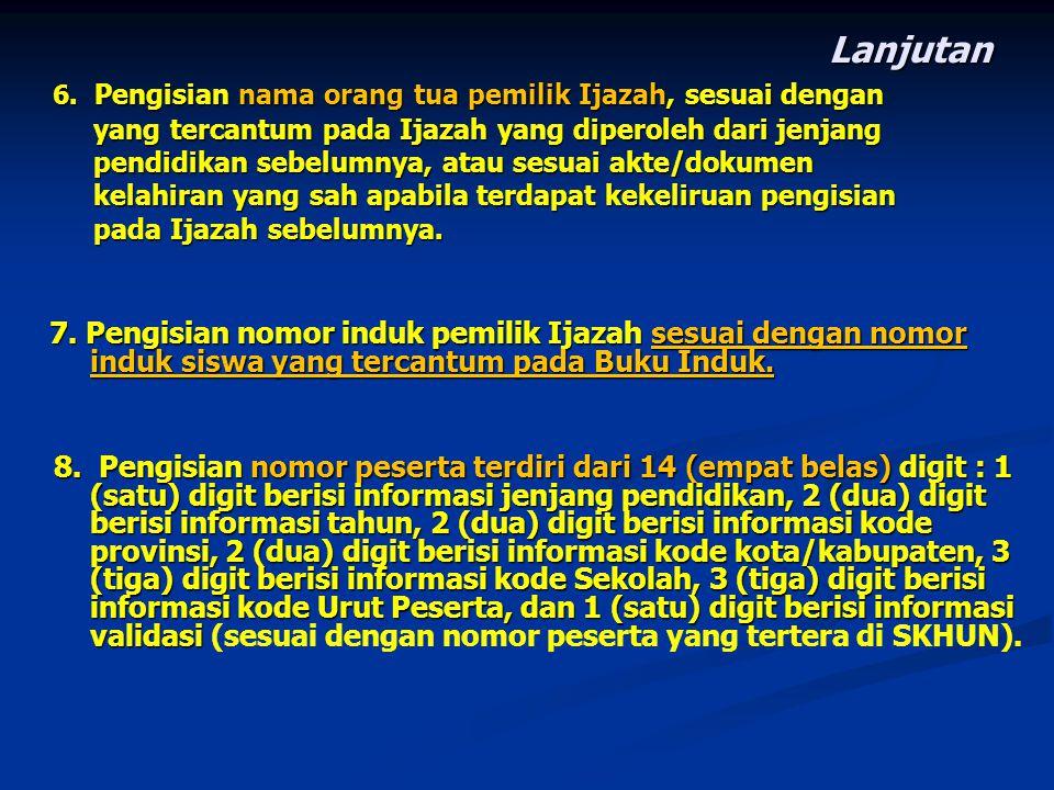 Lanjutan 6. Pengisian nama orang tua pemilik Ijazah, sesuai dengan. yang tercantum pada Ijazah yang diperoleh dari jenjang.