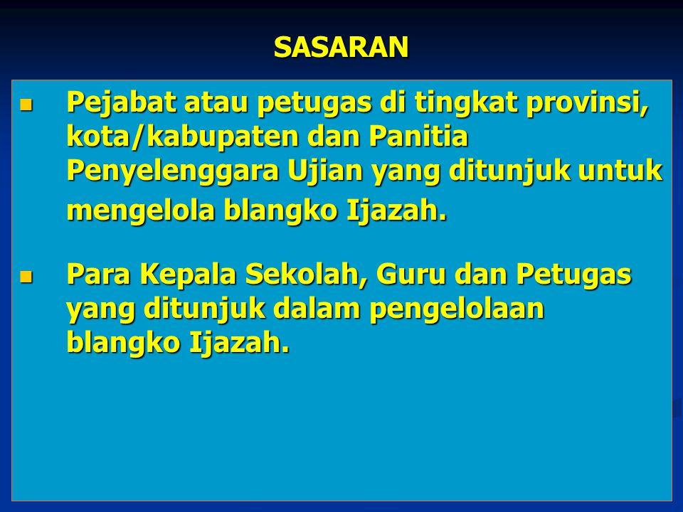 SASARAN Pejabat atau petugas di tingkat provinsi, kota/kabupaten dan Panitia Penyelenggara Ujian yang ditunjuk untuk mengelola blangko Ijazah.