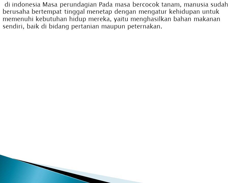 di indonesia Masa perundagian Pada masa bercocok tanam, manusia sudah berusaha bertempat tinggal menetap dengan mengatur kehidupan untuk memenuhi kebutuhan hidup mereka, yaitu menghasilkan bahan makanan sendiri, baik di bidang pertanian maupun peternakan.