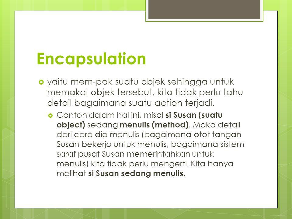 Encapsulation yaitu mem-pak suatu objek sehingga untuk memakai objek tersebut, kita tidak perlu tahu detail bagaimana suatu action terjadi.