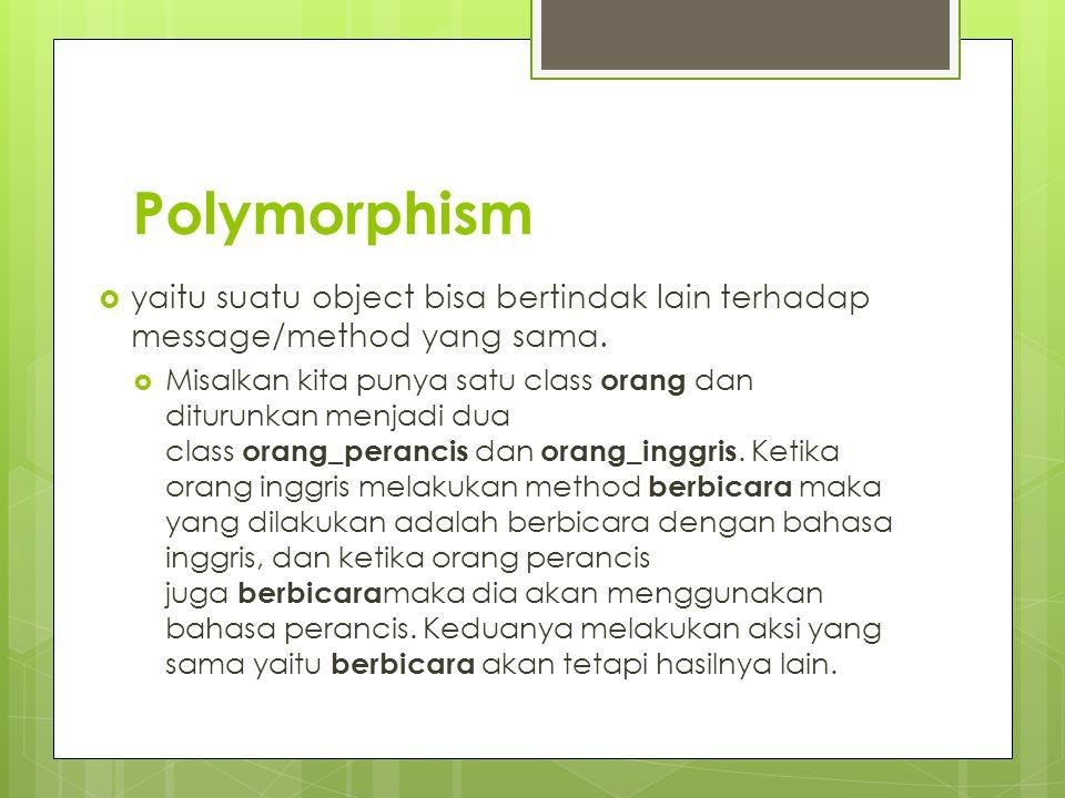 Polymorphism yaitu suatu object bisa bertindak lain terhadap message/method yang sama.