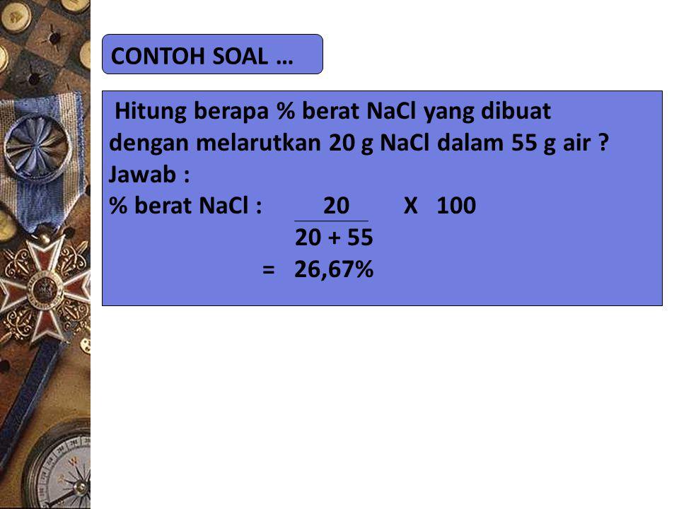 CONTOH SOAL … Hitung berapa % berat NaCl yang dibuat. dengan melarutkan 20 g NaCl dalam 55 g air